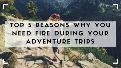 Top 5 Reasons Why You Need Fire During Your Hiking, Camping, and Adventure Trips