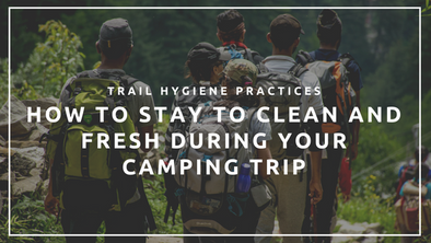 Trail Hygiene Practices: How to Stay to Clean and Fresh During your Camping Trip