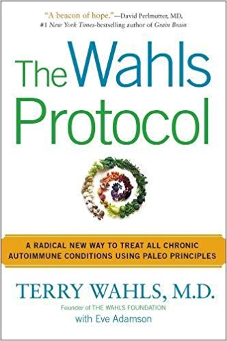 The Wahls Protocol: A Radical New Way to Treat All Chronic Autoimmune Conditions by Terry Wahls