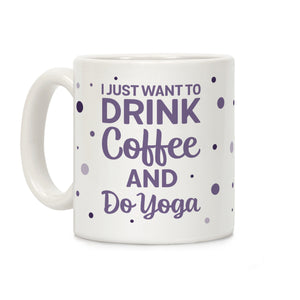I Just Want To Drink Coffee And Do Yoga Ceramic Coffee Mug