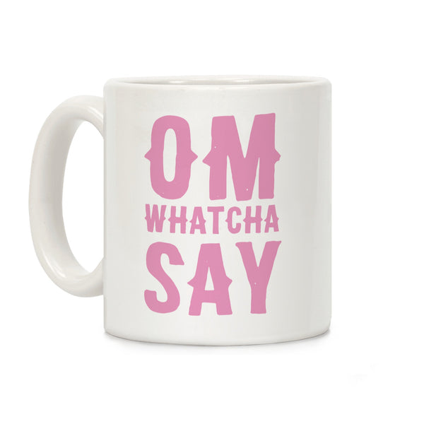 Om Whatcha Say Ceramic Coffee Mug