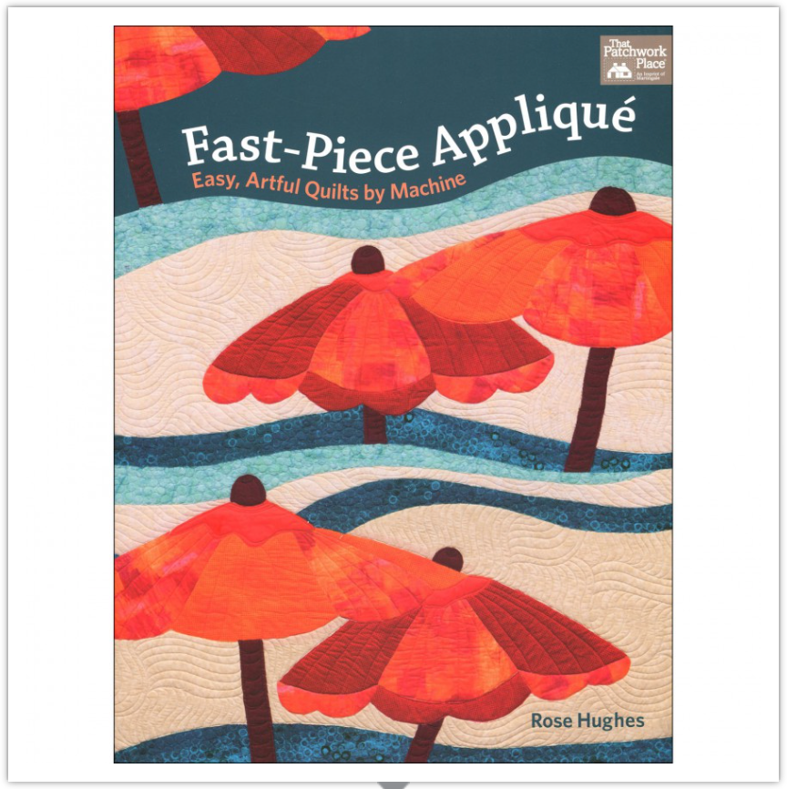 Fast-Piece Appliqué  —  Easy, Artful Quilts by Machine — by Rose Hughes