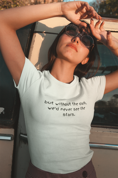 But without the dark, we'd never see the stars T-shirt