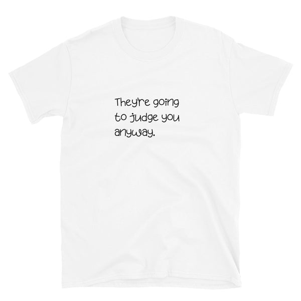 They're going to judge you anyway T-shirt