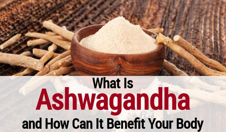 What Is Ashwagandha and How Can It Benefit Your Body?