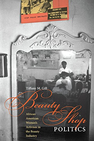 """BEAUTY SHOP POLITICS: African American Women's Activism in the Beauty Industry"" by Tiffany M. Gill"