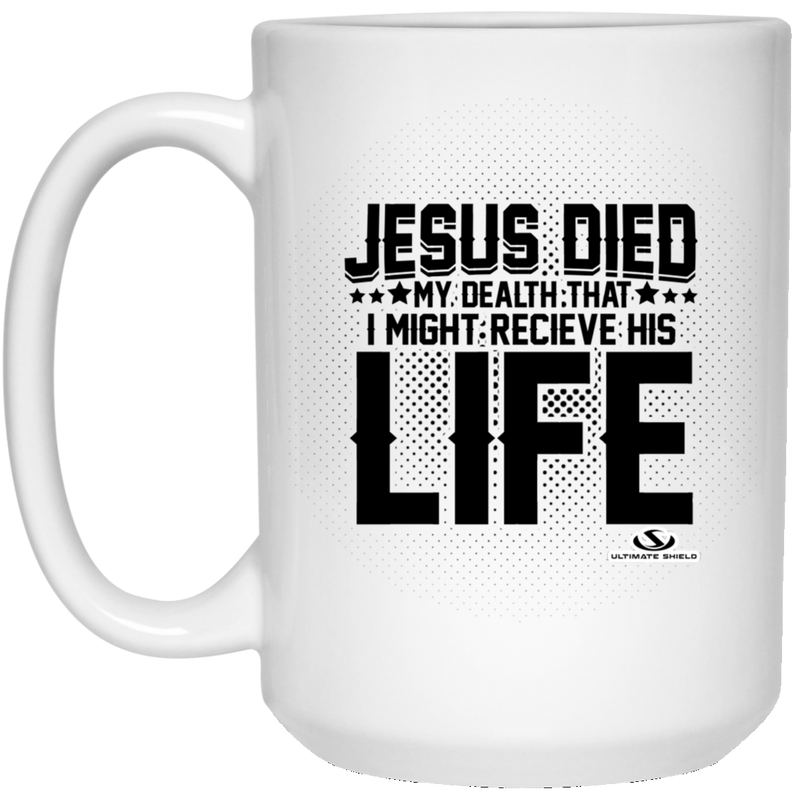 JESUS DIED MY DEALTH THAT I MIGHT RECIEVE HIS LIFE 15 oz. White Mug