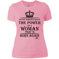 NEVER UNDERESTIMATE THE POWER OF A WOMAN THAT IS BORN AGAIN  Ladies'  T-Shirt