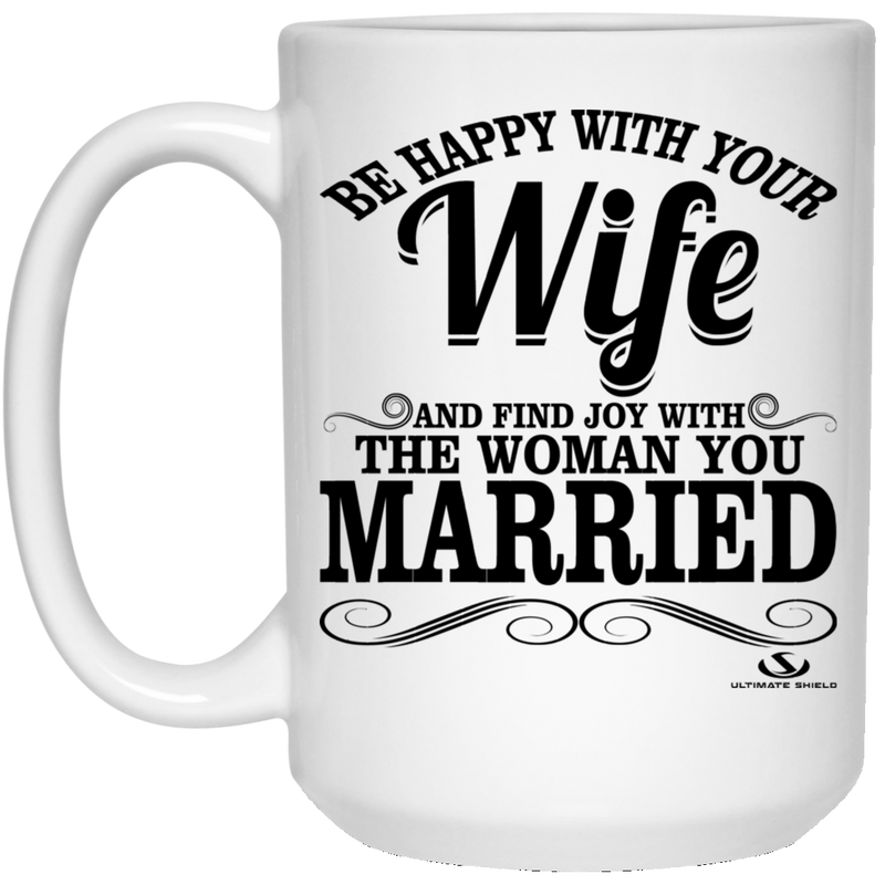 BE HAPPY WITH YOUR WIFE AND FIND JOY WITH THE ONE YOU MARRIED 15 oz. White Mug