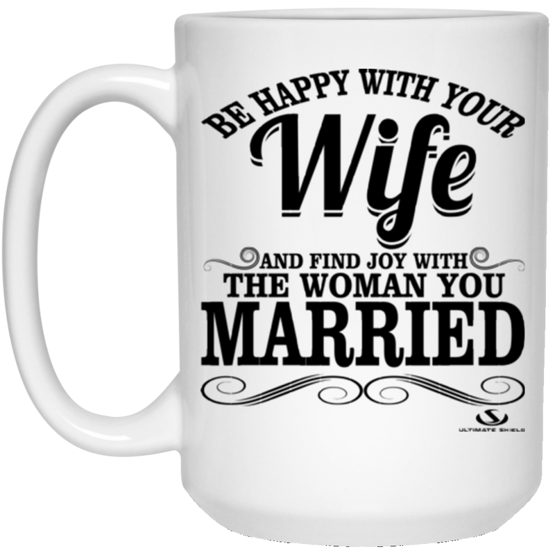 BE HAPPY WITH YOU WIFE AND FIND JOY WITH THE WOMAN YOU MARRIED 15 oz. White Mug