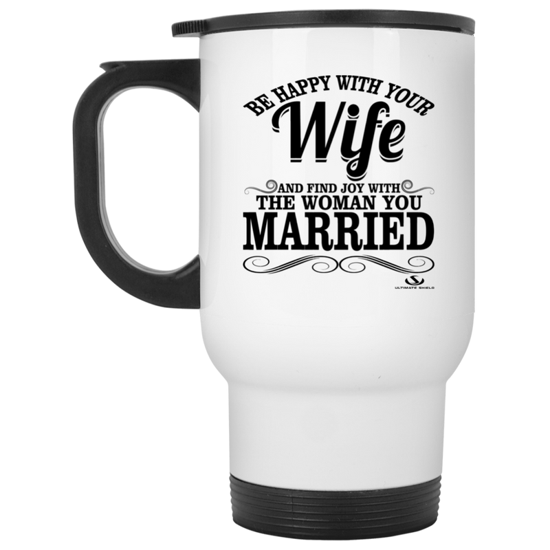 BE HAPPY WITH YOUR WIFE AND FIND JOY WITH THE ONE YOU MARRIED White Travel Mug