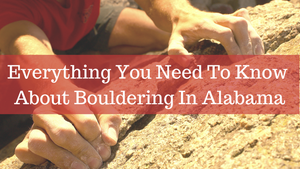 Everything You Need To Know About Bouldering in Alabama