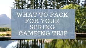 What To Pack For Your Spring Camping Trip