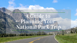 A Guide To Planning Your National Park Trip