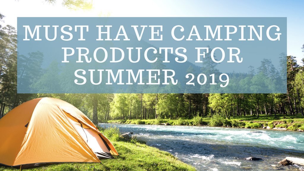 Must Have Camping Products for Summer 2019