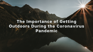 The Importance of Getting Outdoors During the Coronavirus Pandemic