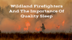 Wildland Firefighters and the Importance of Quality Sleep