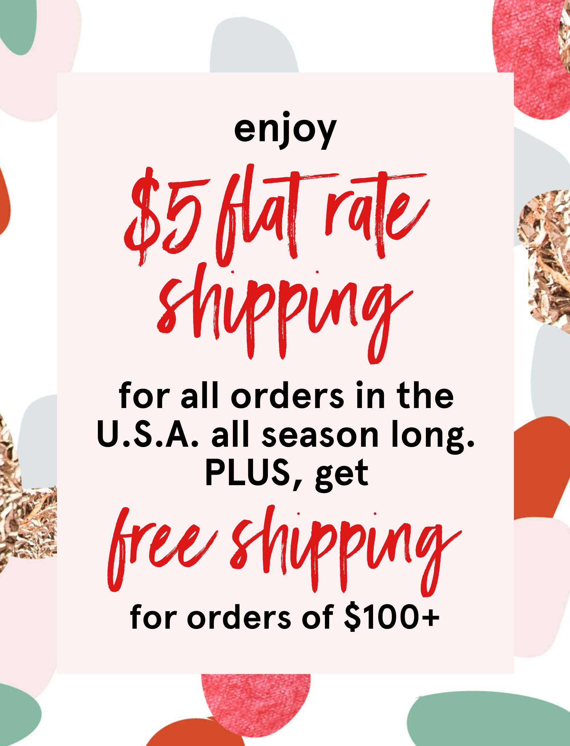 enjoy flat rate shipping of $5 for all U.S. orders