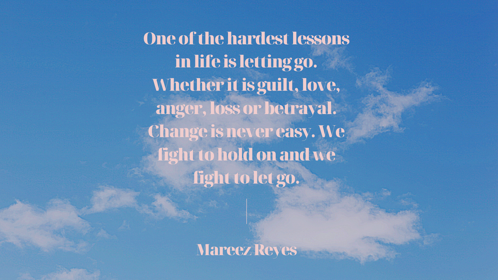 quote on a background of a sky with clouds.  the quote says one of the hardest lessons in life in letting go.  whether it is guilt, love, anger, loss or betrayal.  change is never easy.  we fight fight to hold on and we fight to let go