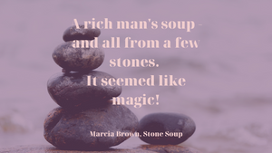 "Quote from the book Stone Soup by Marcia Brown ""A rich  man's soup - and all from a few stones.  It seemed like magic.""  The photo is a stack of rocks."