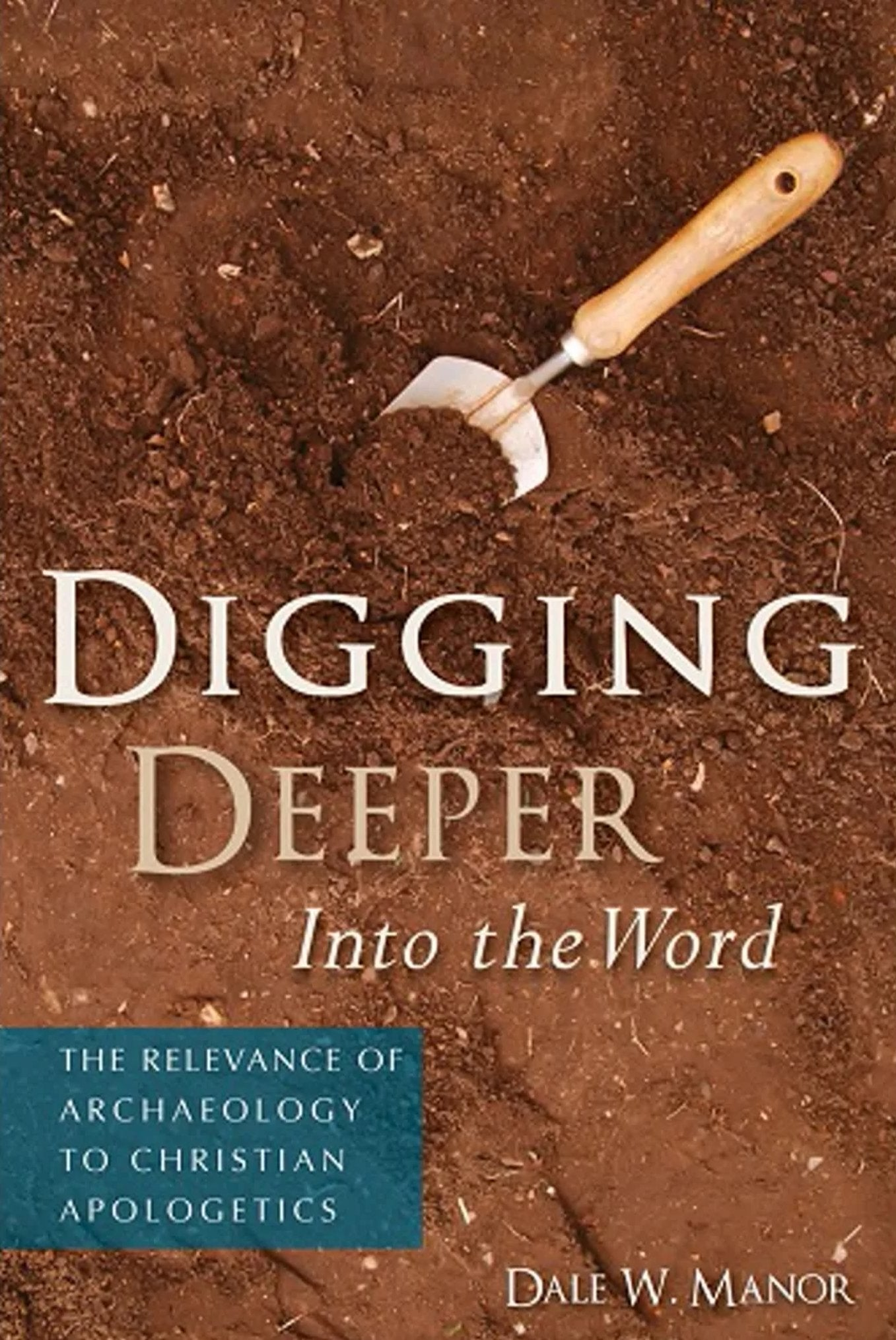 Digging Deeper into the Word: The Relevance of Archaeology to Christian Apologetics: NEW!