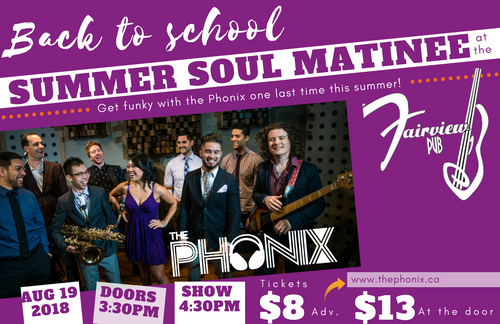 August 19 <br>SUMMER SOUL MATINEE <br />At the Fairview Pub <br />w/ The Phonix </h1><p>Doors 3:30pm | Show 4:30pm. <br>Fairview Pub, 898 W Broadway, Vancouver <br> </p>