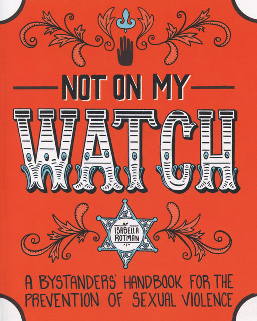 Not On My Watch: A Bystander's Handbook For The Prevention Of Sexual Violence