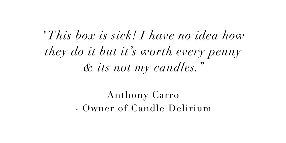 This box is sick! I have no idea how they do it but it's worth every penny & it's not my candles. - Anthony Carro, Owner of Candle Delirious