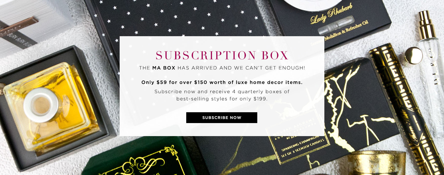 Subscription Box: The MA Box has arrived. Only $59 for over $150 worth of luxe home decor items. Subscribe now.