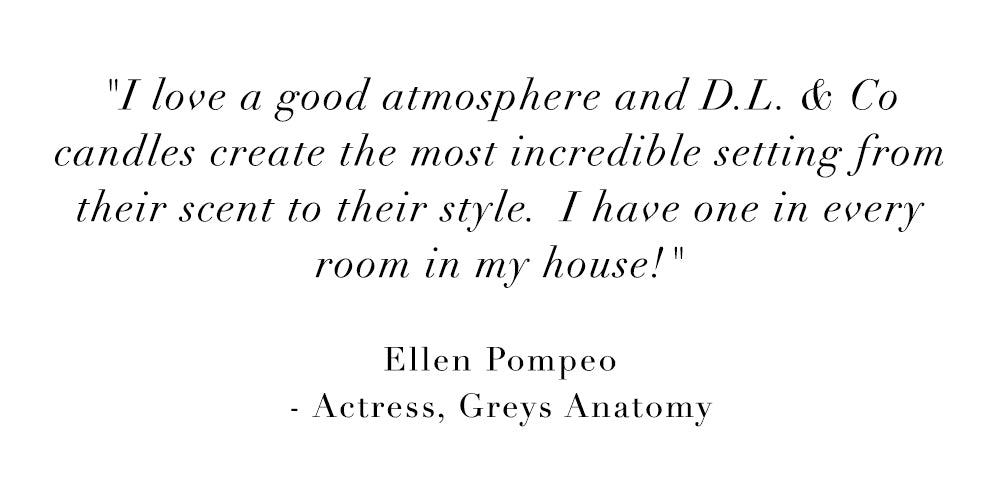 I love a good atmosphere and DL & Co. candles create the most incredible setting from their scent to their style. I have one in every room in my house! - Ellen Pompeo, Actress, Greys Anatomy