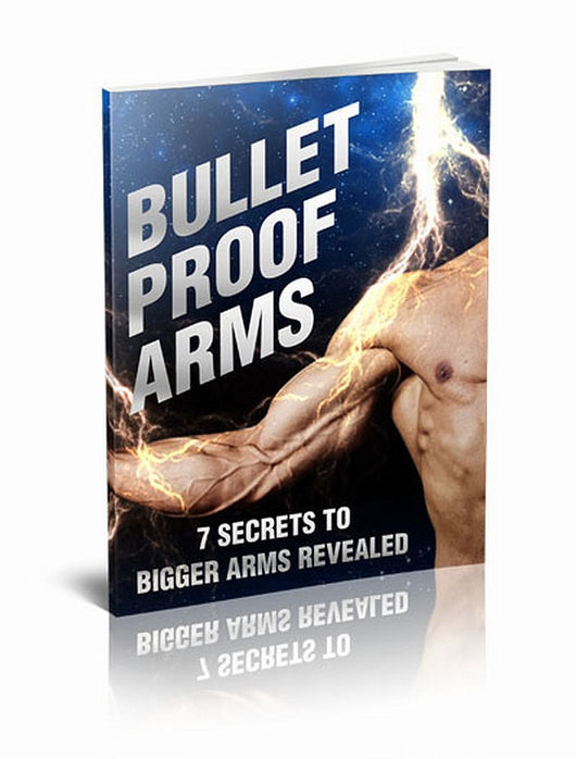 Bullet Proof Arms : Discover 7 Secrets To Building Bigger Arms Starting Today!