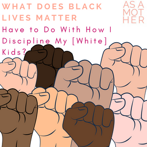 What Does Black Lives Matter Have to Do With How I Discipline My [White] Kids?