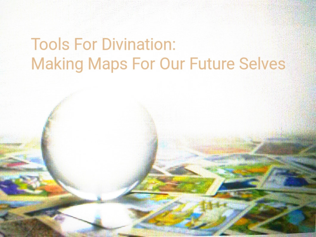Tools For Divination: Making Maps For Our Future Selves (Tues)