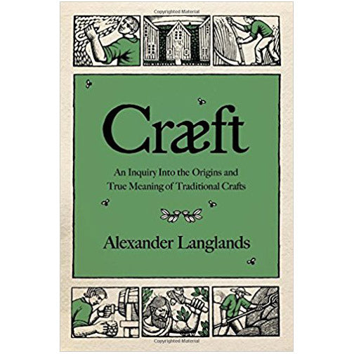 Craeft: An Inquiry Into the Origins and True Meaning of Traditional Crafts by Alexander Langlands