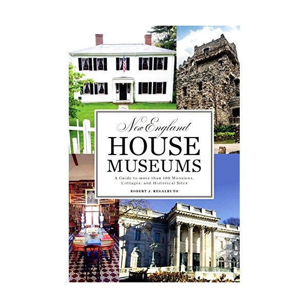 New England House Museums: A Guide to More than 100 Mansions, Cottages, and Historical Sites