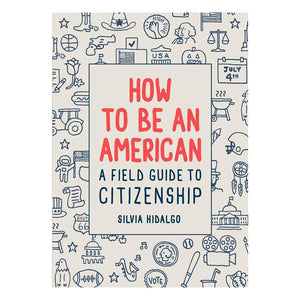 How to Be an American: A Field Guide to Citizenship