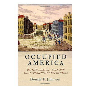 Occupied America: British Military Rule and the Experience of Revolution