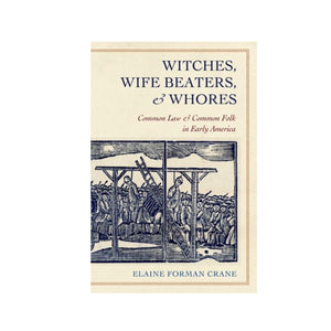 Witches, Wifebeaters, and Whores: Common Law and Common Folk in Early America