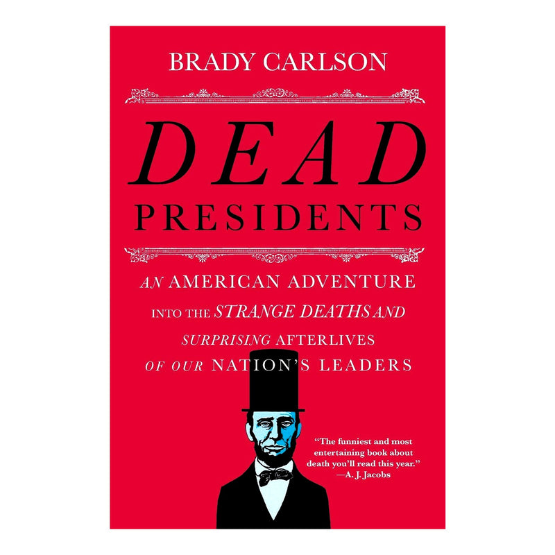Dead Presidents: An American Adventure into the Strange Deaths and Surprising Afterlives of Our Nations Leaders