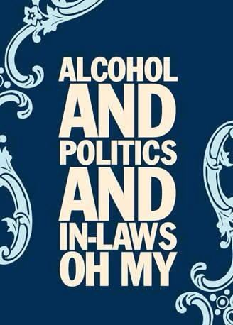 ALCOHOL AND POLITICS AND IN-LAWS OH MY