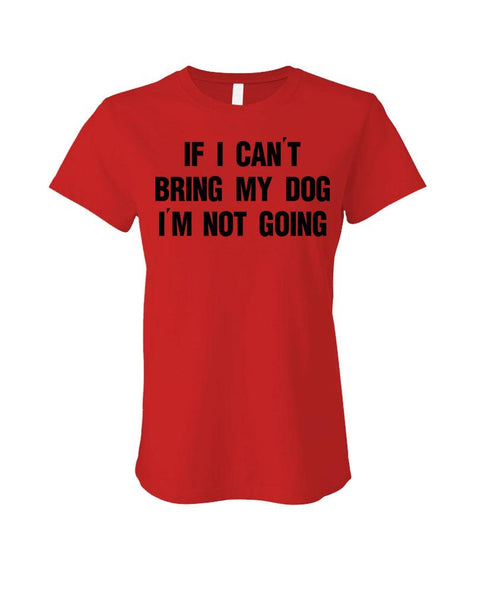 If I Can't Bring My Dog I'm Not Going - Cotton LADIES T-Shirt (ladies)