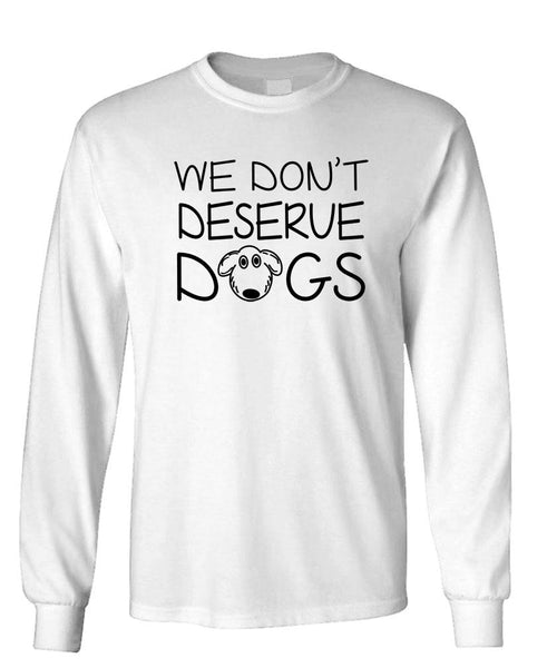 WE DON'T DESERVE DOGS - Unisex Cotton Long Sleeved T-Shirt (lstee)