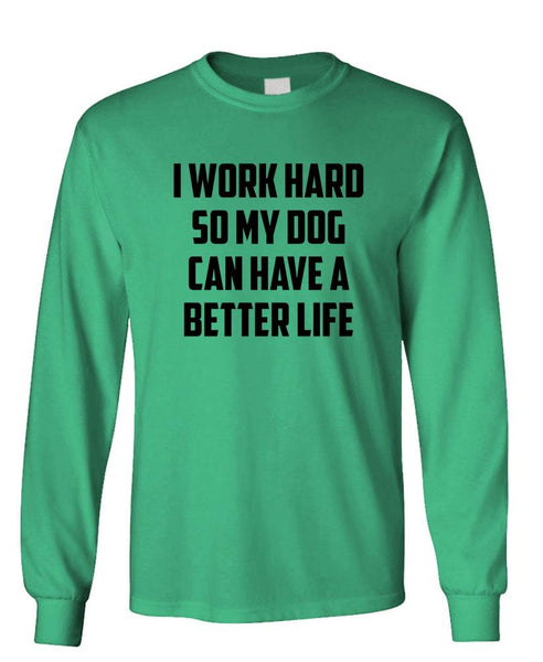 I WORK HARD SO MY DOG HAS A BETTER LIFE - Unisex Cotton Long Sleeved T-Shirt (lstee)