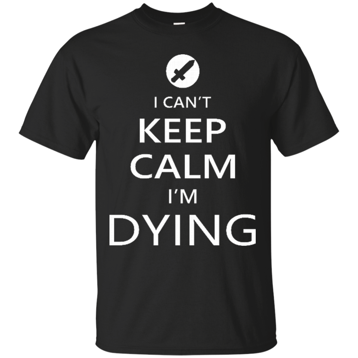 Can't Keep Calm I'm Dying Shirts