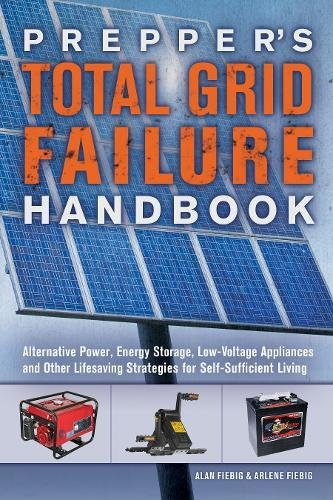 Total Grid Failure Handbook: Alternative Power, Energy Storage, Low Voltage Appliances ,Self-Sufficient Living