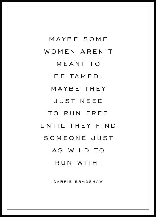 Maybe some women aren't meant to be tamed. Maybe they just need to run free until they find someone just as wild to run with. - Carrie Bradshaw.