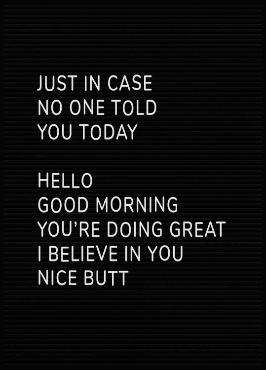 quote poster, Just in case no one told you today, Hello, Good Morning, You're Doing Great, I Believe In You, Nice Butt.
