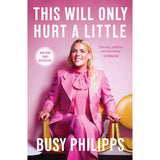 This Will Only Hurt A Little Book by Busy Philipps - National Comedy Center