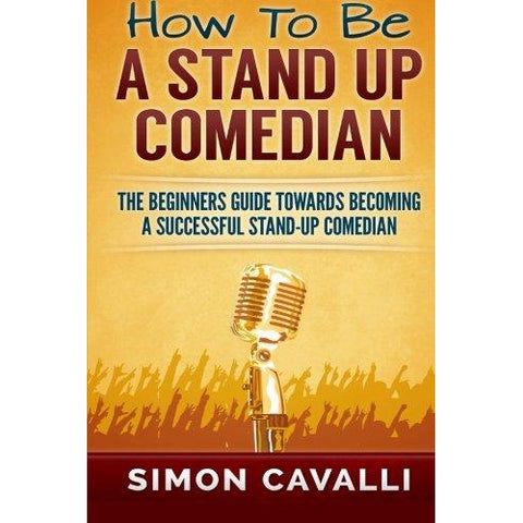 How To Be A Stand Up Comedian: The Beginners Guide Towards Becoming A Successful Stand Up Comedian Book - National Comedy Center