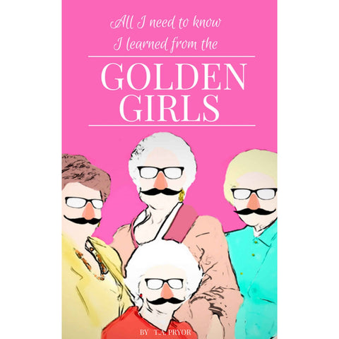 All I Need To Know I learned From the Golden Girls: Growing Up Golden Book